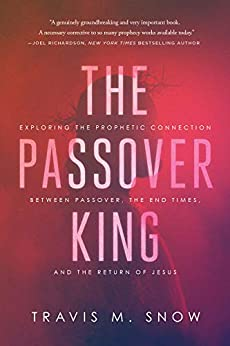 The Passover King: Exploring the Prophetic Connection Between Passover, the End Times, and the Return of Jesus